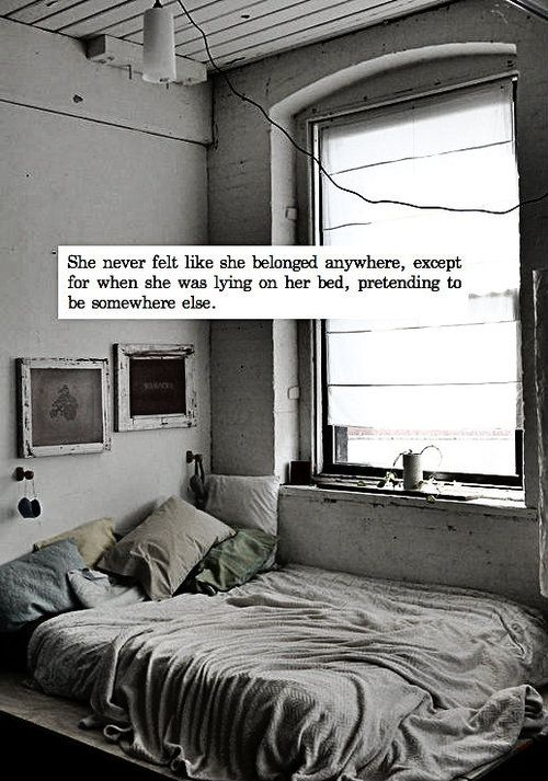 """She never felt like she belonged anywhere, except when she was lying on her bed, pretending to be somewhere else."""