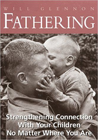 Fathering Strengthening Connection With Your Children No Matter Where You Are Will Glennon