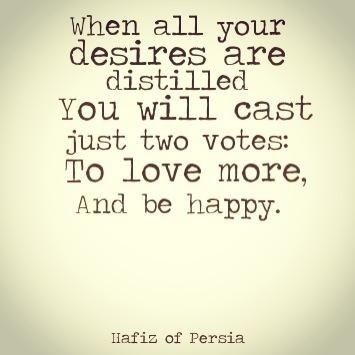 """When all your desires are distilled you will cast just two votes: to love more, and be happy"" Hafiz"
