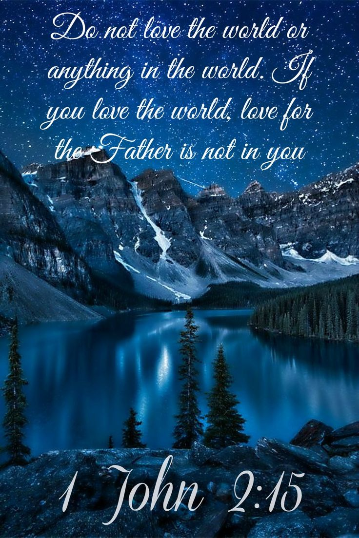 1 John 2:15 ~ Do not love this world nor the things it offers you, for when you love the world, you do not have the love of the Father in you.