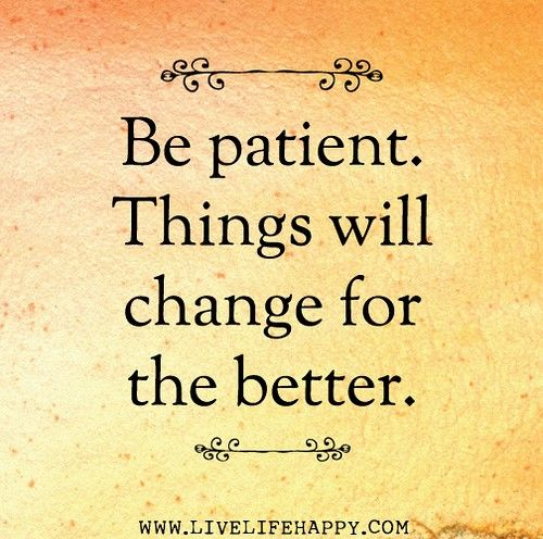 Quotes About Change For The Better: Be Patient. Things Will Change For The Better! #quote