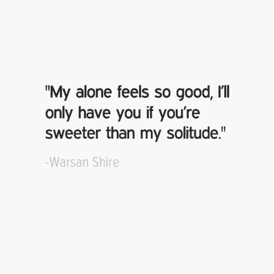 """My alone feels so good, I'll only have you if you're sweeter than my solitude."" —Warsan Shire"