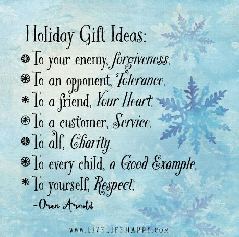 Holiday gift ideas: To your enemy, forgiveness. To an opponent, tolerance. To a friend, your heart. To a customer, service. To all, charity. To every child, a good example. To yourself, respect.