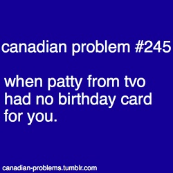 Canadian Problems- except I got a birthday card ^^