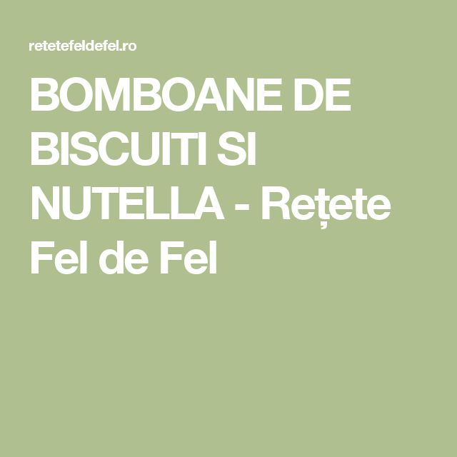 BOMBOANE DE BISCUITI SI NUTELLA - Rețete Fel de Fel