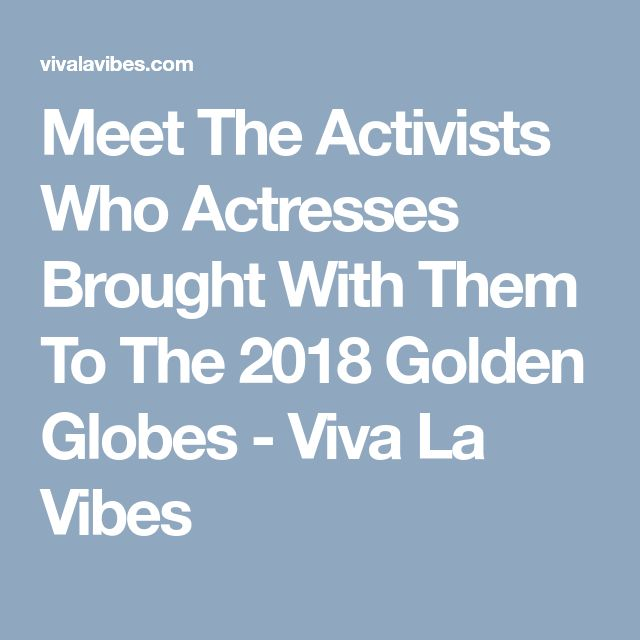 Meet The Activists Who Actresses Brought With Them To The 2018 Golden Globes - Viva La Vibes