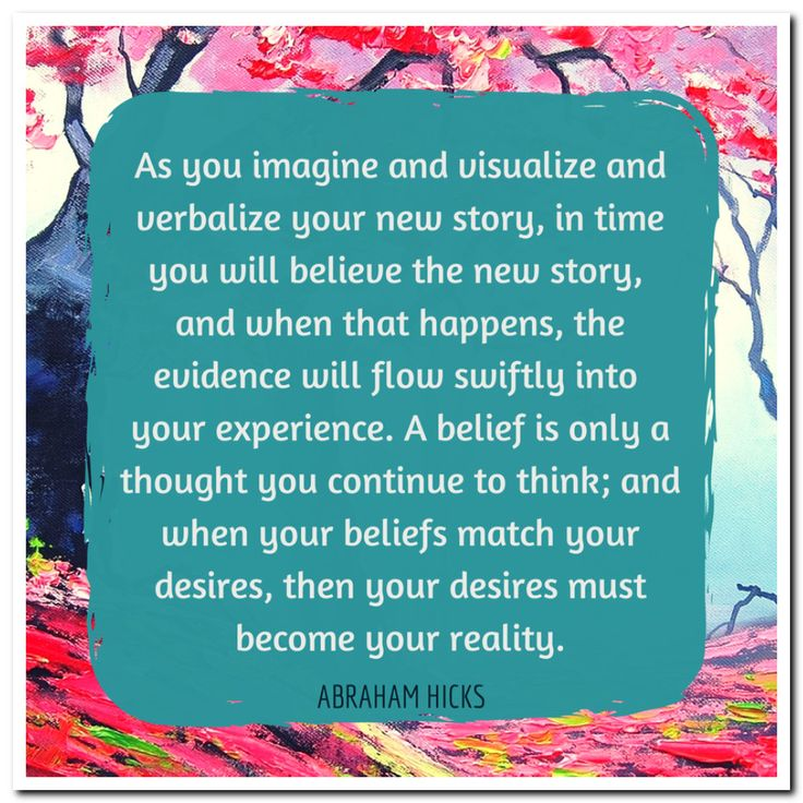 As you imagine and visualize and verbalize your new story, in time you will believe the new story, and when that happens, the evidence will flow swiftly into your experience. A belief is only a thought you continue to think; and when your beliefs match your desires, then your desires must become your reality. Abraham-Hicks Quotes (AHQ2807) #visionary #telling a new story #belief