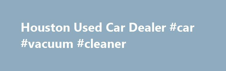 Houston Used Car Dealer #car #vacuum #cleaner http://car.remmont.com/houston-used-car-dealer-car-vacuum-cleaner/  #used cars houston # Used Cars Houston, Texas – Lone Star Ford Used Car Dealership Lone Star Ford'sHouston used car lot includes popular used Ford cars, trucks, SUVs, but we also carry makes and models from many other manufacturers. In-fact, our used car inventory is filled with high quality vehicles from both domestic and import […]The post Houston Used Car Dealer #car #vacuum…