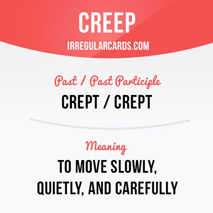 """""""Creep"""" means to move slowly, quietly, and carefully.  Example: The cat crept silently towards the bird."""