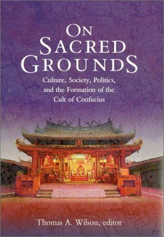 On Sacred Grounds: Culture, Society, Politics, and the Formation of the Cult of Confucius (Harvard East Asian Monographs) by Thomas A. Wilson. $45.00. Author: Thomas A. Wilson. Publication: February 2003. Publisher: Harvard University Asia Center (February 2003). 466 pages