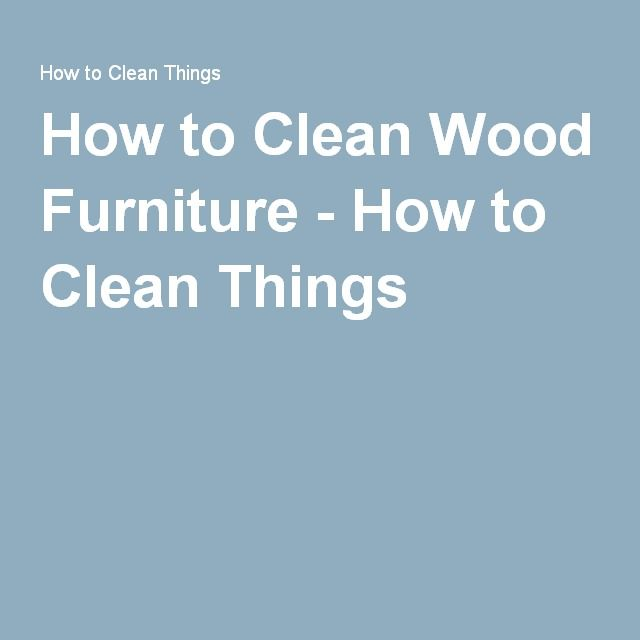 How To Clean Wood Furniture   How To Clean Things