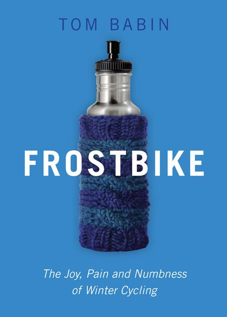 Frostbike: The Joy, Pain and Numbness of Winter Cycling by Tom Babin. Paperback. $20.00 (CAD) #cycling #frostbike #wintercycling