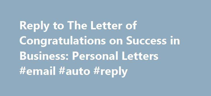 Reply to The Letter of Congratulations on Success in Business: Personal Letters #email #auto #reply http://reply.remmont.com/reply-to-the-letter-of-congratulations-on-success-in-business-personal-letters-email-auto-reply/  Reply to The Letter of Congratulations on Success in Business. 18 Airport Road,Bangkok. 28th March – 2009 Thank you very much for your kind and encouraging letter. You are truly the best judge of how much labour I have put in to give this business a good start. As you…