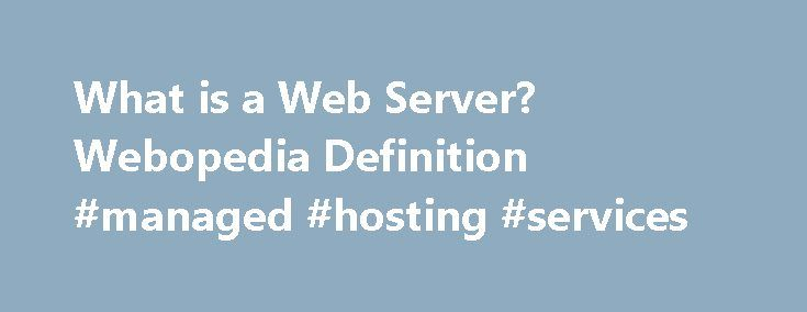 What is a Web Server? Webopedia Definition #managed #hosting #services http://hosting.remmont.com/what-is-a-web-server-webopedia-definition-managed-hosting-services/  #web servers # Web server Related Terms Web servers are computers that deliver (serves up ) Web pages. Every Web server has an IP address and possibly a domain name. For example, if you enter the URL http://www.webopedia.com/index.html in your... Read more