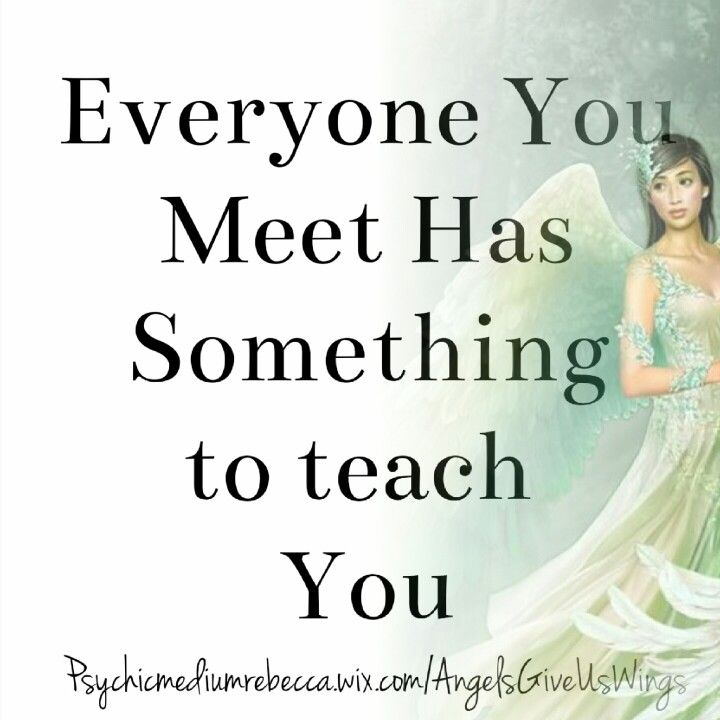 Everyone You Meet Has Something to teach you Quote
