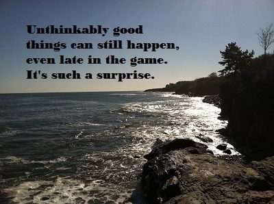 "I love the movie, ""Under the Tuscan Sun"" and this is my favorite quote.  It's true, my friends, unthinkably good things can and do happen everyday, even late in the game. Keep hope in your heart."