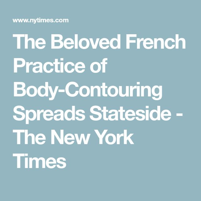 The Beloved French Practice of Body-Contouring Spreads Stateside - The New York Times