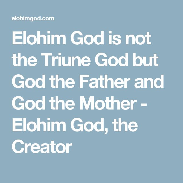 Elohim God is not the Triune God but God the Father and God the Mother - Elohim God, the Creator