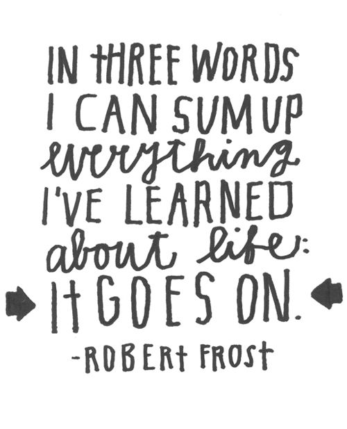 It Goes On: Inspiration, Truth, Robertfrost, Wisdom, Thought, Robert Frost, Favorite Quotes, Lifegoeson, Life Goes On