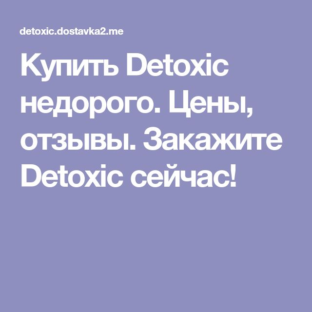 Купить Detoxic недорого. Цены, отзывы. Закажите Detoxic сейчас!