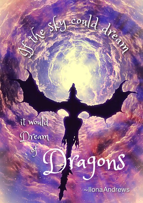 """If the sky could dream, it would dream of Dragons"" Ilona Andrews"