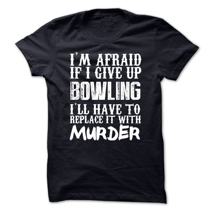 nice  Im Afraid If I Give Up Bowling Ill Have To Replace It With Murder Tshirt - Topdesigntshirt  Check more at http://topdesigntshirt.net/camping/best-produce-tshirt-sport-im-afraid-if-i-give-up-bowling-ill-have-to-replace-it-with-murder-tshirt-topdesigntshirt.html