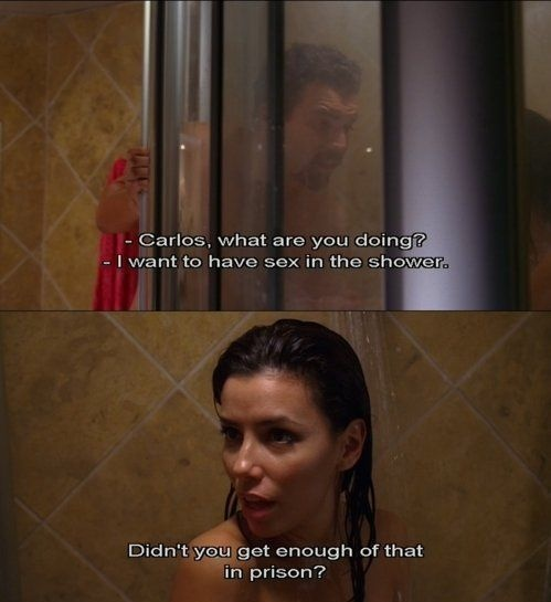 Carlos, what are you doing? I want to have sex in the shower. Didn't you get enough of that in prison? -Carlos & Gabrielle of Desperate Housewives