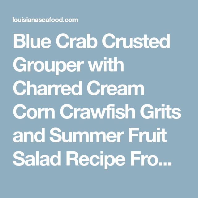 Blue Crab Crusted Grouper with Charred Cream Corn Crawfish Grits and Summer Fruit Salad Recipe From LouisianaSeafood.com
