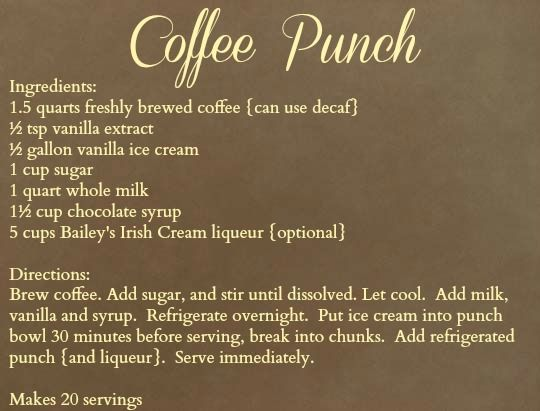 Coffee Punch (could use 4TBL. instant coffee and 48 oz., which is also 6 cups, of almost boiling water instead of making brewed coffee....OR even better....I used cold brewed coffee.  1.5 qts. = 6 cups.  1 qt. = 4 cups.  I also didn't add a full cup of sugar.  I make decaf for night time and regular for day time.  I did not add the Irish Cream.)