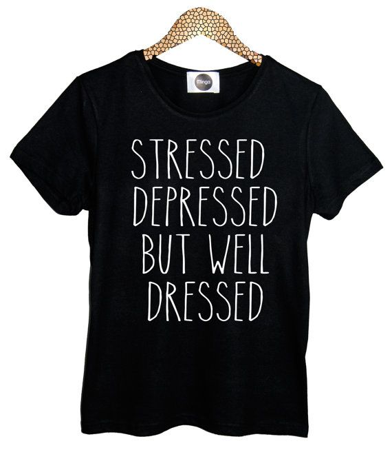 STRESSED depressed but WELL DRESSED  t shirt top retro hipster swag vtg punk handmade womens mens funny dope fashion cara tumblr delevingne