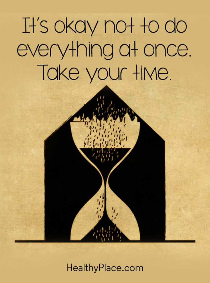 Quote on anxiety:  It's okay not to do everything at once. Take your time. www.HealthyPlace.com