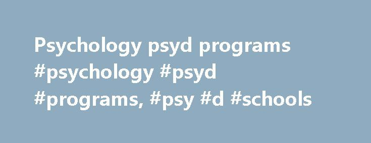 Psychology psyd programs #psychology #psyd #programs, #psy #d #schools http://tablet.nef2.com/psychology-psyd-programs-psychology-psyd-programs-psy-d-schools/  # Psy.D. Schools and Colleges in the U.S. Find schools that offer these popular programs Behavioral Sciences, General Biopsychology Clinical Psychology, General Cognitive Psychology and Psycholinguistics Cognitive Science Community Psychology Comparitive Psychology Counseling Psychology, General Environmental Psychology Experimental…