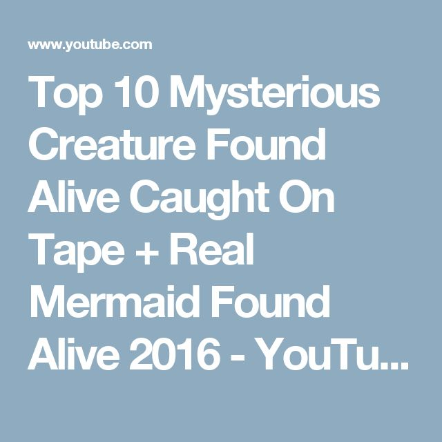 Top 10 Mysterious Creature Found Alive Caught On Tape + Real Mermaid Found Alive 2016 - YouTube