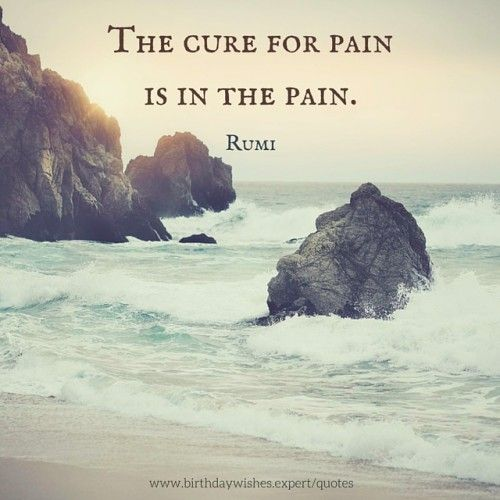 The cure for pain is in the pain.