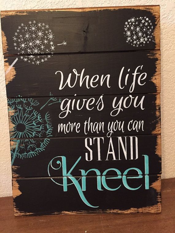 When life gives you more than you can stand ... Kneel.by WildflowerLoft on Etsy.com This sign is hand-painted on distressed-look wood planks. The background is black with writing in white and bahama blue. Choose your own colors from this very successful Etsy seller.
