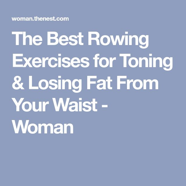 The Best Rowing Exercises for Toning & Losing Fat From Your Waist - Woman