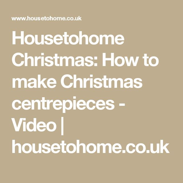 Housetohome Christmas: How to make Christmas centrepieces - Video | housetohome.co.uk