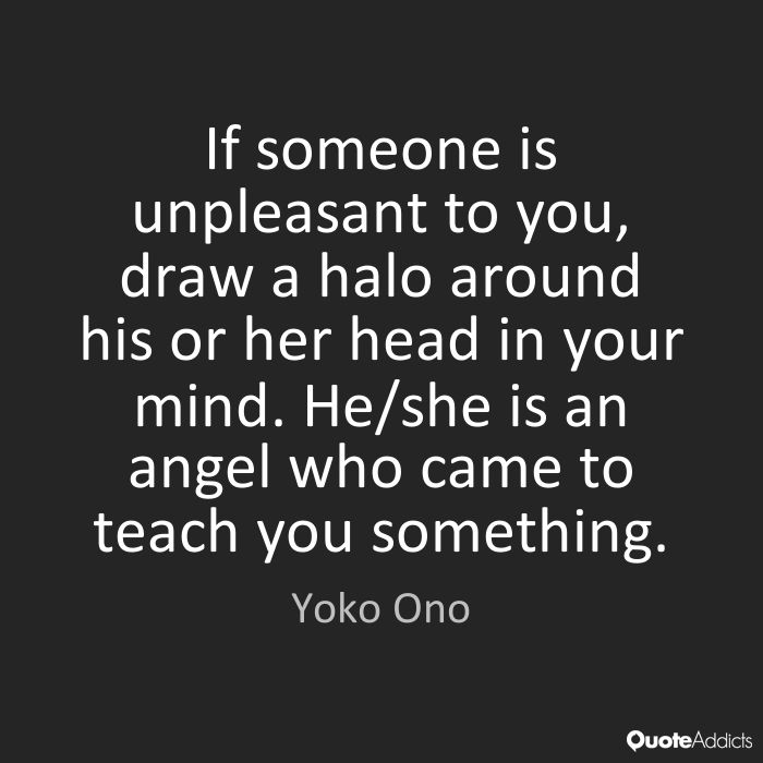 If someone is unpleasant to you, draw a halo around his or her head in your mind. He/she is an angel who came to teach you something. Yoko Ono