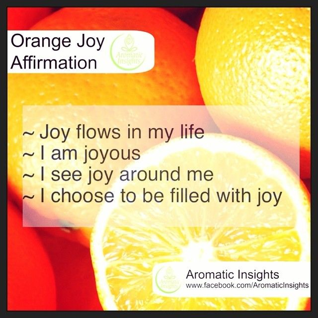 Orange - a sunny and radiant aroma.  As an essential oil, orange brings us warmth, happiness and joy. It can also relax people and useful for assisting some with sleep issues. For those struggling with depression or the absence of joy, using these affirmations and inhaling the oil can bring some joy into your life. I've seen and experienced some wonderful emotional releases through the simple inhalation of this aroma. So, its time to loosen up and re-find the fun.