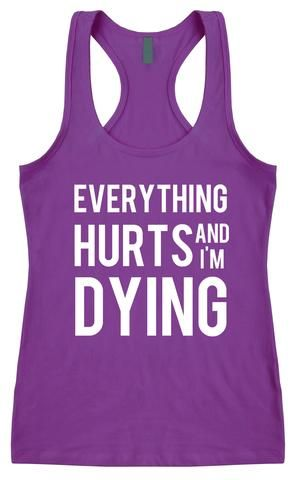 Everything Hurts And I'm Dying - Racerback Top  | running t shirts | | running t shirts ideas | | sport t shirts | T shirts for runners | |  t shirts | #tshirts #runningtshirts  https://www.runrilla.com/