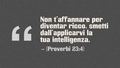 Non t'affannare per diventar ricco, smetti dall'applicarvi la tua intelligenza. (Proverbi 23:4)