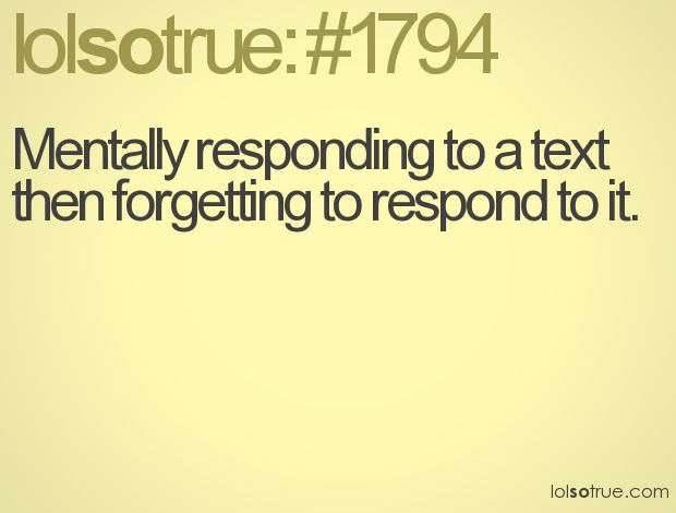 All the time!  Texts, emails, phone calls... seriously... I'm surprised I have friends.