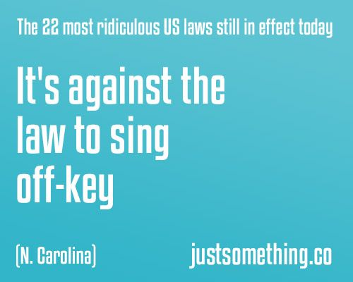 In North Carolina, it is ILLEGAL to sing off key! ._.