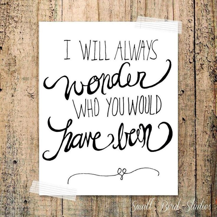"""I will always wonder who you would have been."""