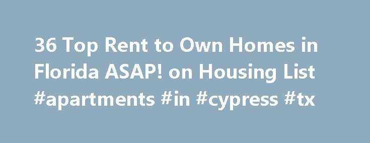 36 Top Rent to Own Homes in Florida ASAP! on Housing List #apartments #in #cypress #tx http://attorney.nef2.com/36-top-rent-to-own-homes-in-florida-asap-on-housing-list-apartments-in-cypress-tx/  #rent to own homes # Rent to Own Homes near Florida Housinglist.com is a premier resource for rent to own and lease to own homes in Florida. It allows buyers and sellers to quickly find deals and contact information on rent to own or lease to own houses in Florida. HousingList.com covers the full…
