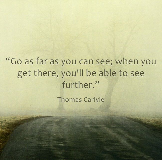 """Go as far as you can see; when you get there, you'll be able to see further."" - Thomas Carlyle"