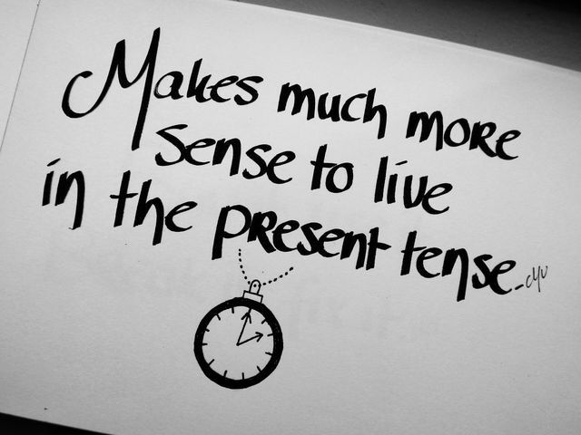"""Makes much more sense to live in the present tense."" -Pearl Jam"