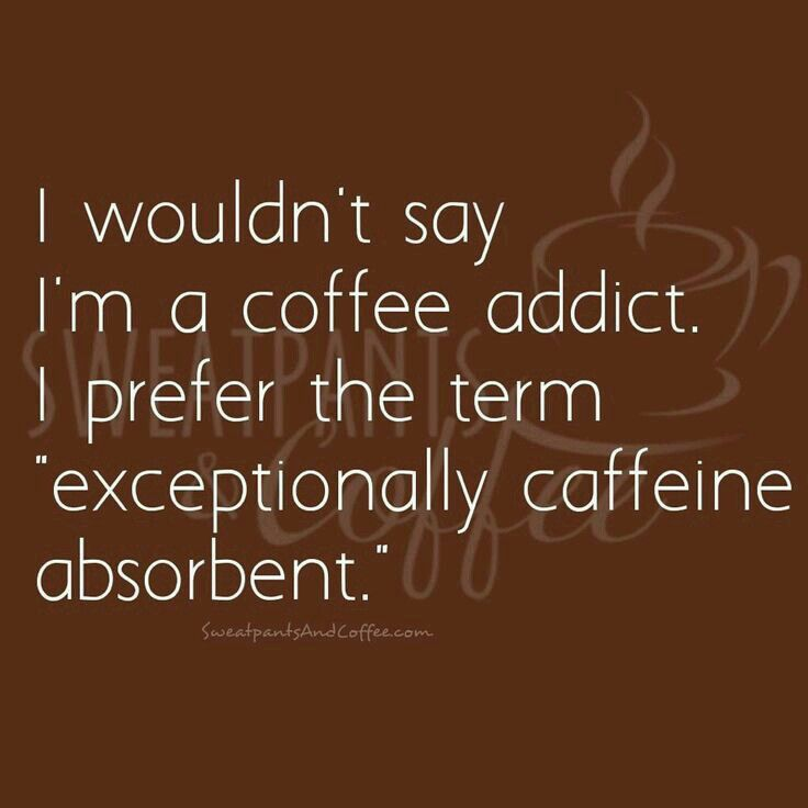 "No diría que soy adicto al café. Prefiero el término ""excepcionalmente absorbente a la cafeína."" ~ I wouldn't say I'm a coffee addict. I prefer the term ""exceptionally caffeine absorbent."""