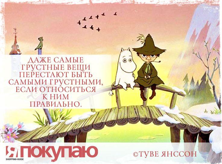 «Даже самые грустные вещи перестают быть самыми грустными, если относиться к ним правильно». - © Туве Янссон http://www.yapokupayu.ru