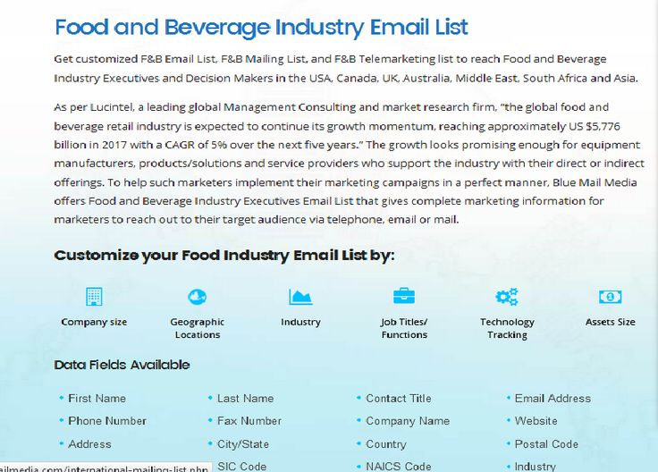 Get customized Food and Beverage industry Email List, F&B Mailing List, and F&B Telemarketing list to reach Food and Beverage Industry Executives and Decision Makers in the USA, Canada, UK, Australia, Middle East, South Africa and Asia. You can send an enquiry at sales@bluemailmedia.com and Contact us now at 1-888-494-0588 to know more about mailing list . You can also visit the site:  https://www.bluemailmedia.com/food-and-beverage-industry-executives-lists.php